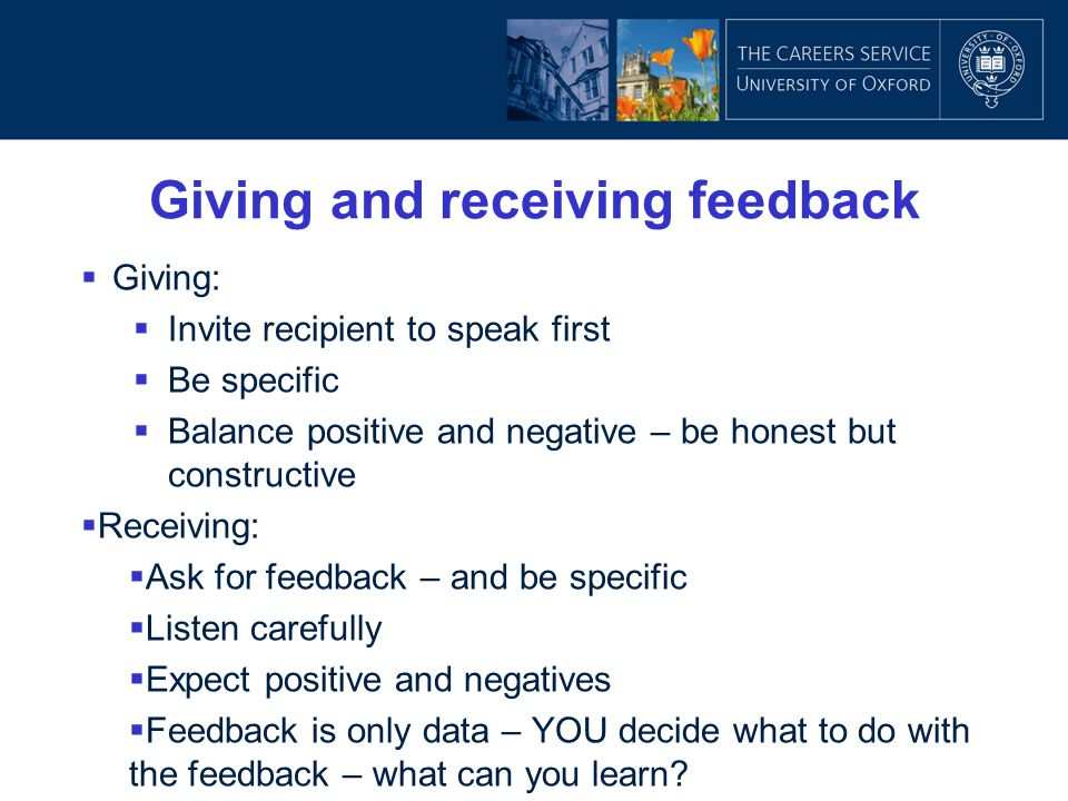 Giving and receiving feedback  Giving:  Invite recipient to speak first  Be specific  Balance positive and negative – be honest but constructive 