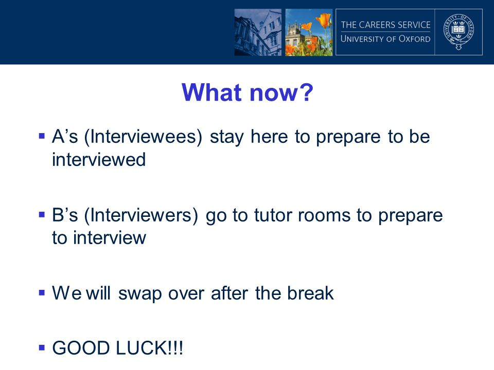 What now?  A's (Interviewees) stay here to prepare to be interviewed  B's (Interviewers) go to tutor rooms to prepare to interview  We will swap ov
