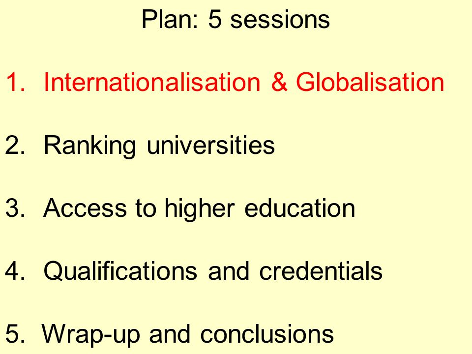Plan: 5 sessions 1.Internationalisation & Globalisation 2.Ranking universities 3.Access to higher education 4.Qualifications and credentials 5. Wrap-u