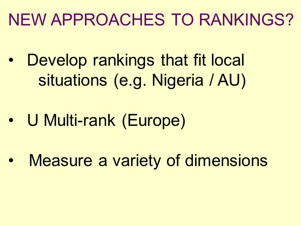 NEW APPROACHES TO RANKINGS? Develop rankings that fit local situations (e.g. Nigeria / AU) U Multi-rank (Europe) Measure a variety of dimensions.