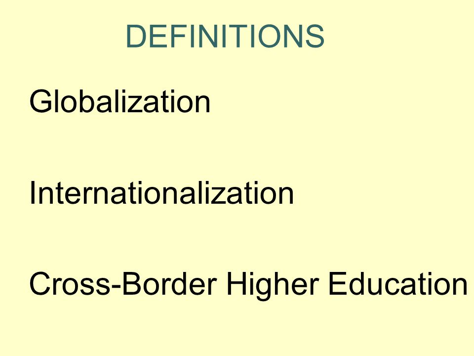 DEFINITIONS Globalization Internationalization Cross-Border Higher Education