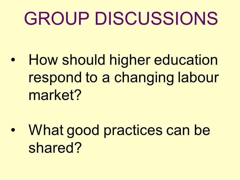 GROUP DISCUSSIONS How should higher education respond to a changing labour market? What good practices can be shared?