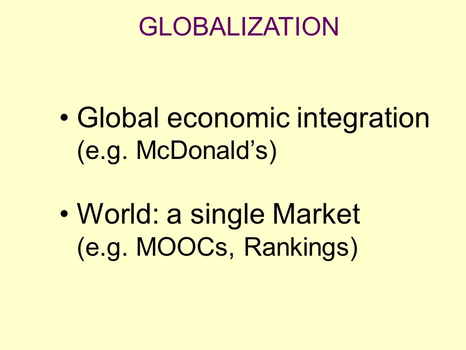 Global economic integration (e.g. McDonald's) World: a single Market (e.g. MOOCs, Rankings)