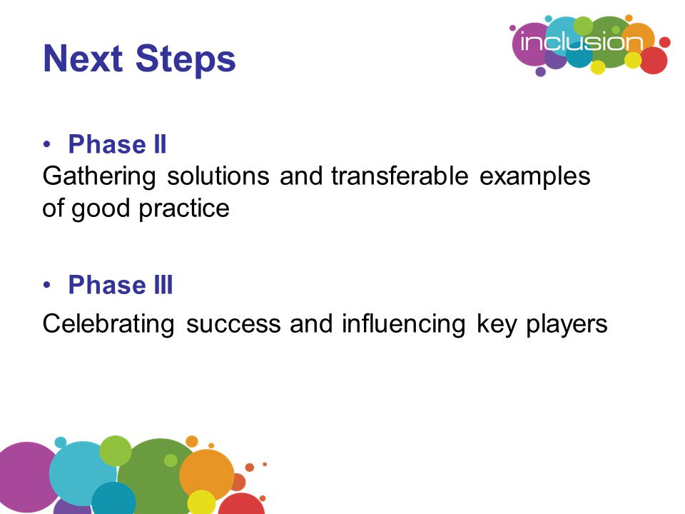Next Steps Phase II Gathering solutions and transferable examples of good practice Phase III Celebrating success and influencing key players