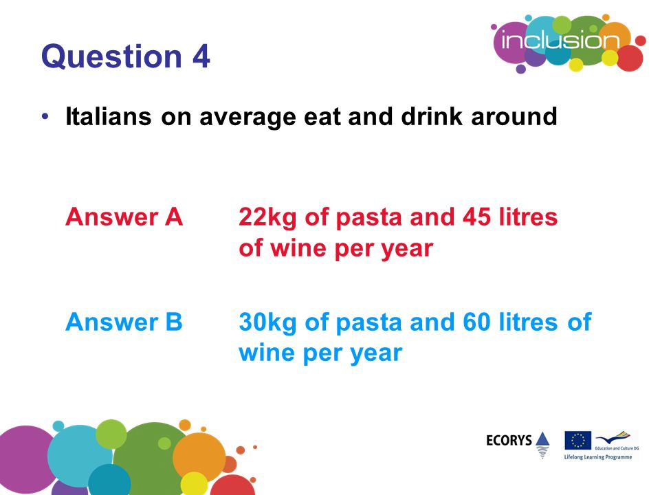 Question 4 Italians on average eat and drink around Answer A22kg of pasta and 45 litres of wine per year Answer B30kg of pasta and 60 litres of wine p