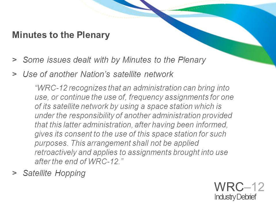 WRC–12 Industry Debrief Minutes to the Plenary >Some issues dealt with by Minutes to the Plenary >Use of another Nation's satellite network WRC-12 recognizes that an administration can bring into use, or continue the use of, frequency assignments for one of its satellite network by using a space station which is under the responsibility of another administration provided that this latter administration, after having been informed, gives its consent to the use of this space station for such purposes.