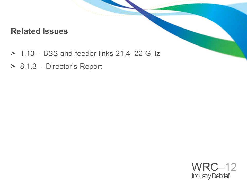 WRC–12 Industry Debrief Related Issues >1.13 – BSS and feeder links 21.4–22 GHz >8.1.3 - Director's Report