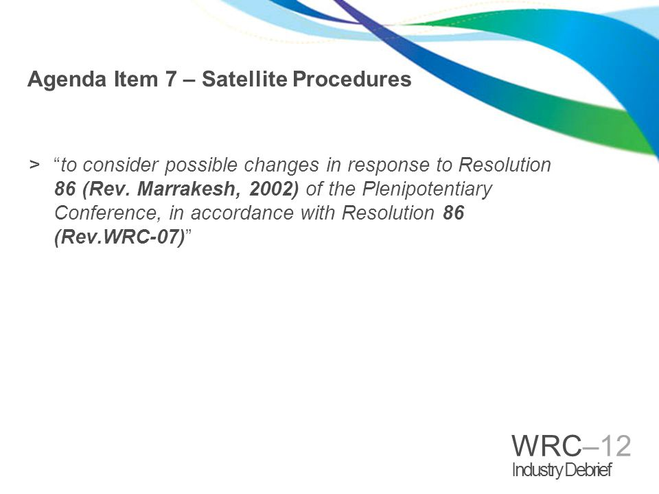 WRC–12 Industry Debrief Study Group Process >WP4A – FSS (technical aspects) >Special Committee (regulatory aspects) >Contributions from 7B and 7C >Interest from WP4C >CPM and the CPM Report