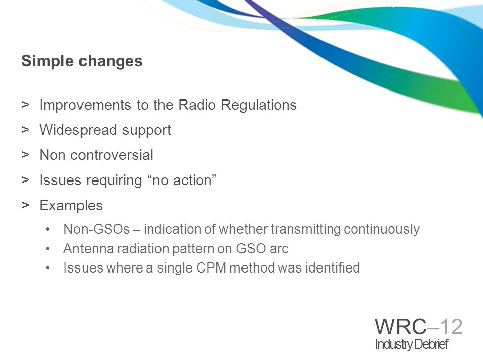 WRC–12 Industry Debrief Simple changes >Improvements to the Radio Regulations >Widespread support >Non controversial >Issues requiring no action >Examples Non-GSOs – indication of whether transmitting continuously Antenna radiation pattern on GSO arc Issues where a single CPM method was identified
