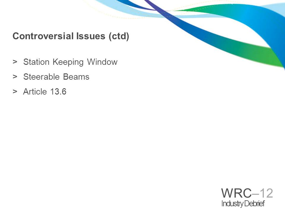 WRC–12 Industry Debrief Controversial Issues (ctd) >Station Keeping Window >Steerable Beams >Article 13.6