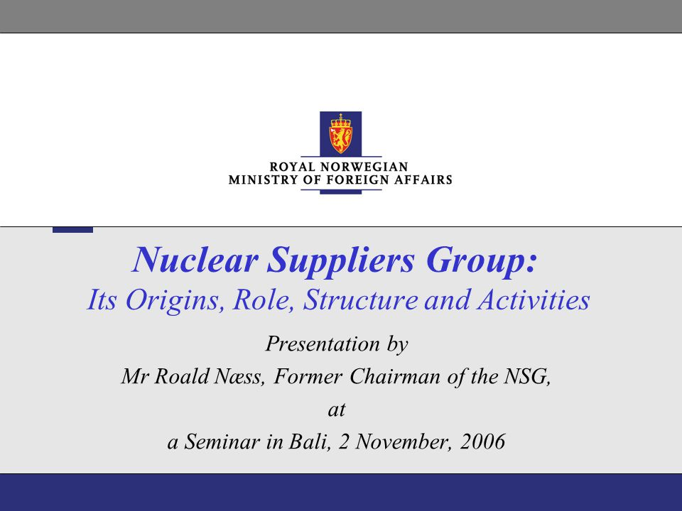 12 NSG Guidelines Part 1 A Non-proliferation Principle is included in the Part 1 Guidelines and states that: Suppliers should authorize transfer of items or related technology identified in the trigger list only when they are satisfied that the transfer would not contribute to the proliferation of nuclear weapons or other nuclear explosive devices or to be diverted to acts of nuclear terrorism