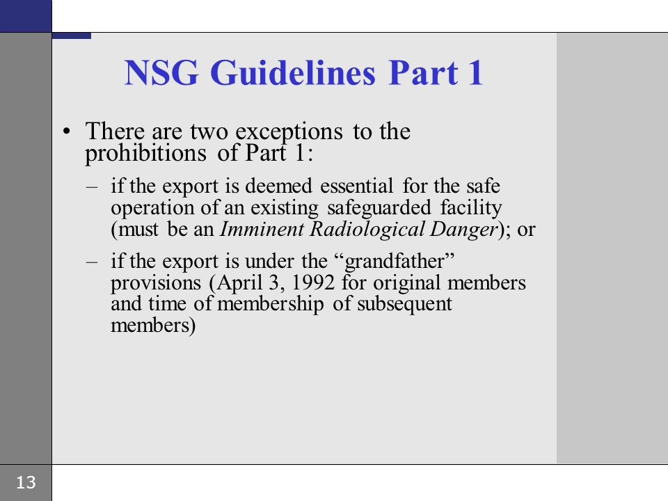 13 NSG Guidelines Part 1 There are two exceptions to the prohibitions of Part 1: –if the export is deemed essential for the safe operation of an exist