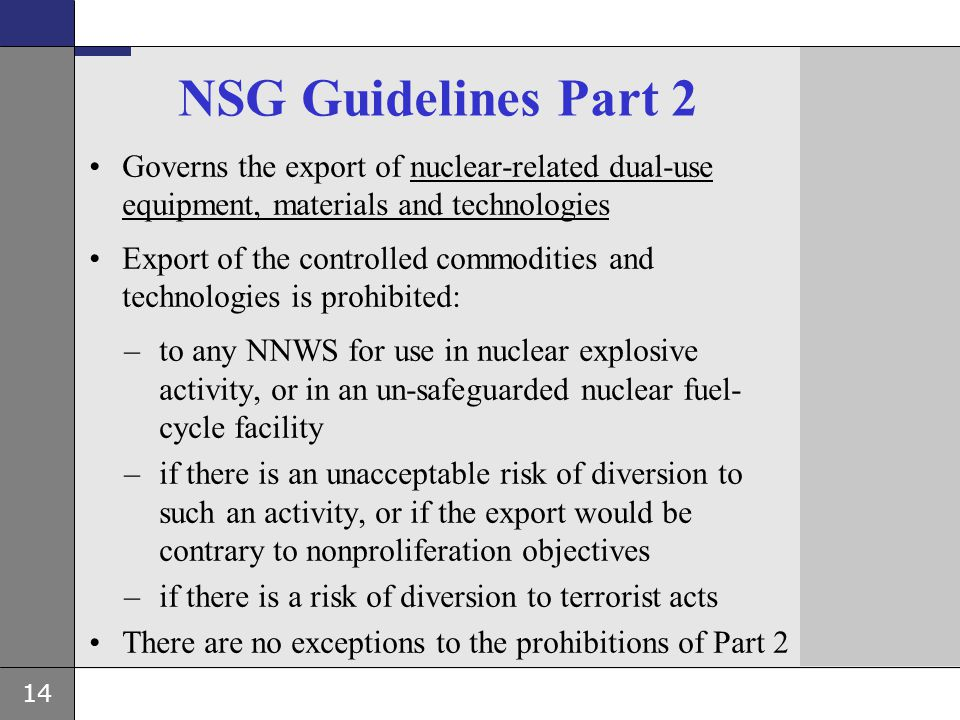 14 NSG Guidelines Part 2 Governs the export of nuclear-related dual-use equipment, materials and technologies Export of the controlled commodities and
