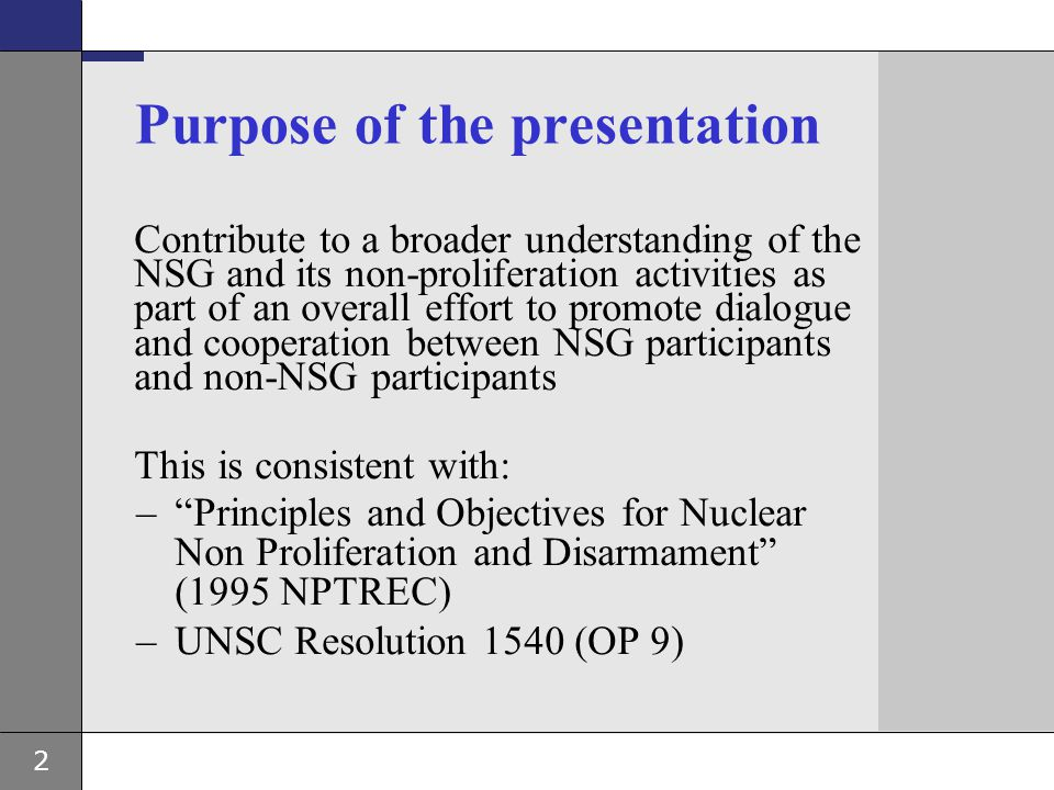 2 Purpose of the presentation Contribute to a broader understanding of the NSG and its non-proliferation activities as part of an overall effort to pr