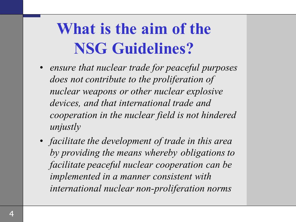 4 What is the aim of the NSG Guidelines? ensure that nuclear trade for peaceful purposes does not contribute to the proliferation of nuclear weapons o