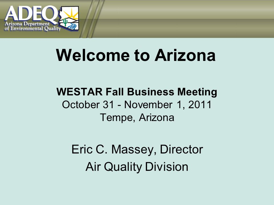 Welcome to Arizona WESTAR Fall Business Meeting October 31 - November 1, 2011 Tempe, Arizona Eric C. Massey, Director Air Quality Division