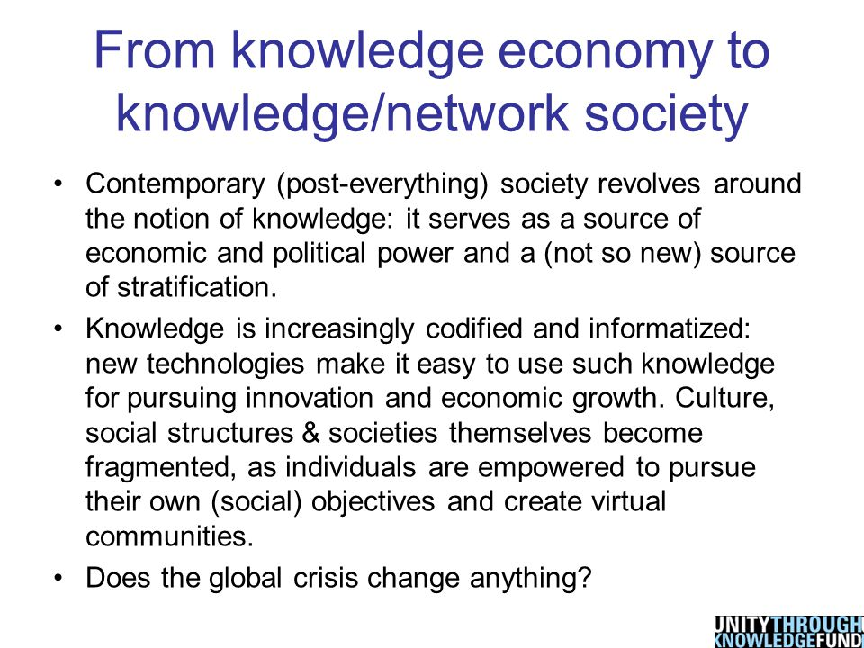 From knowledge economy to knowledge/network society Contemporary (post-everything) society revolves around the notion of knowledge: it serves as a source of economic and political power and a (not so new) source of stratification.