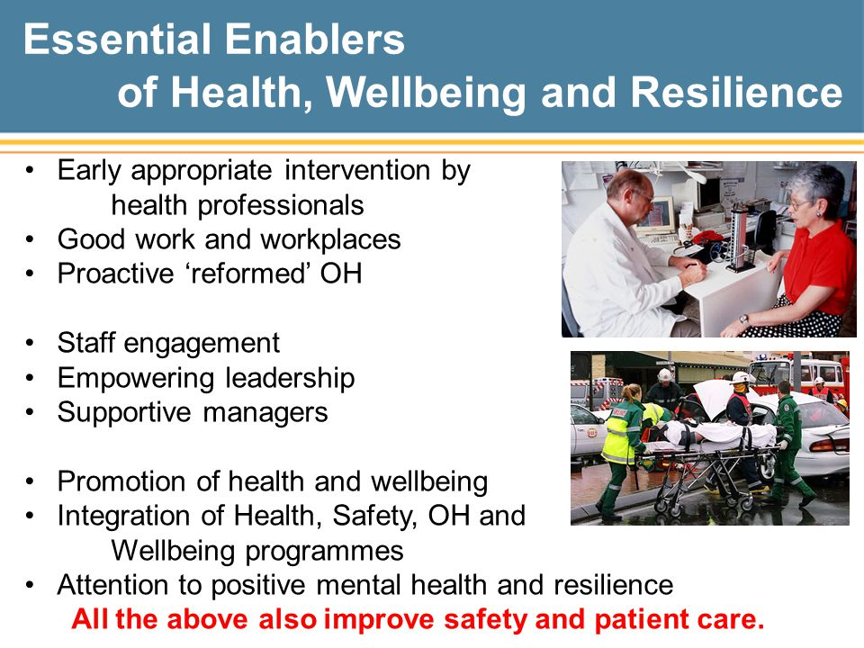 Essential Enablers of Health, Wellbeing and Resilience Early appropriate intervention by health professionals Good work and workplaces Proactive 'reformed' OH Staff engagement Empowering leadership Supportive managers Promotion of health and wellbeing Integration of Health, Safety, OH and Wellbeing programmes Attention to positive mental health and resilience All the above also improve safety and patient care.