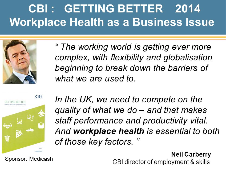 CBI : GETTING BETTER 2014 Workplace Health as a Business Issue The working world is getting ever more complex, with flexibility and globalisation beginning to break down the barriers of what we are used to.