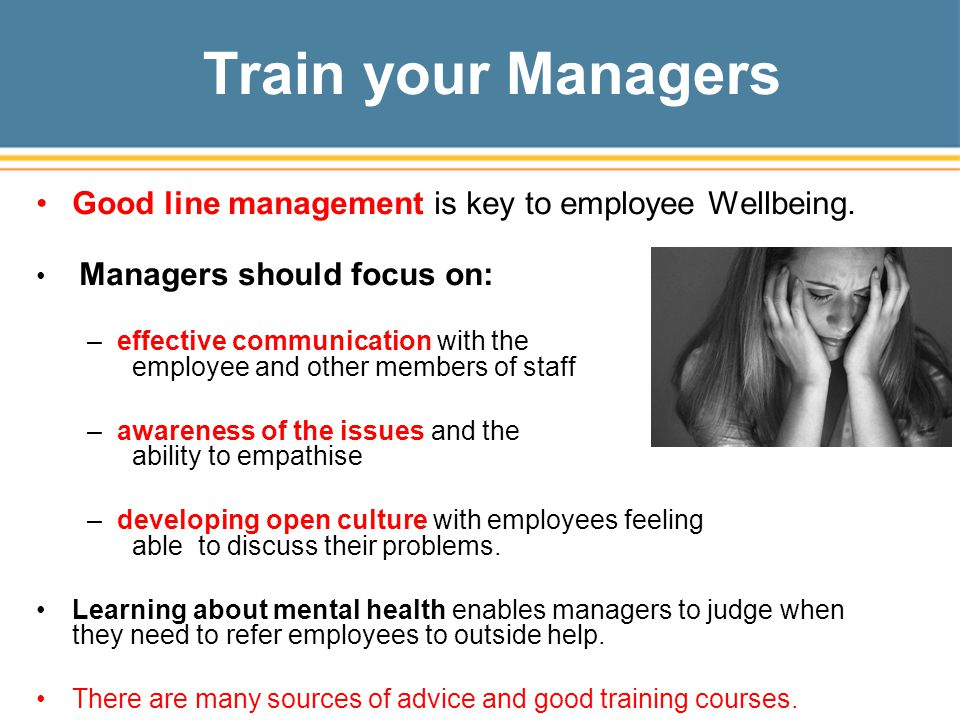 Train your Managers Good line management is key to employee Wellbeing.