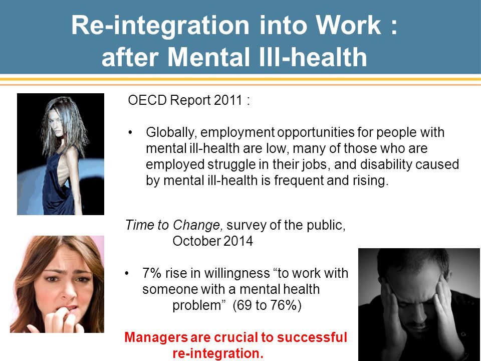 Re-integration into Work : after Mental Ill-health Time to Change, survey of the public, October 2014 7% rise in willingness to work with someone with a mental health problem (69 to 76%) Managers are crucial to successful re-integration.