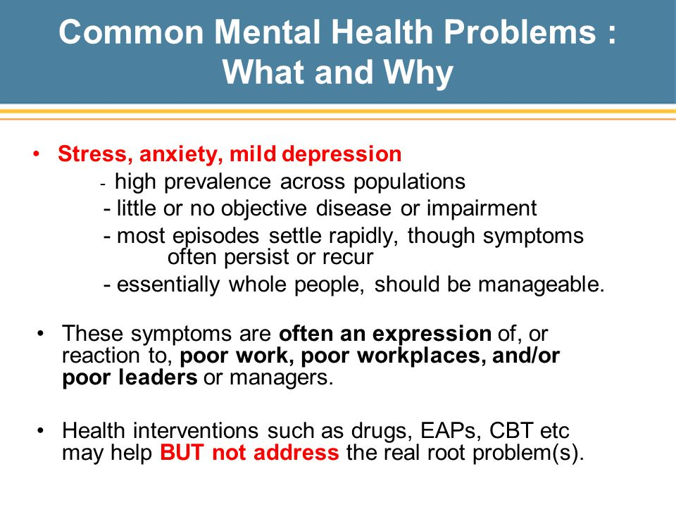 Common Mental Health Problems : What and Why Stress, anxiety, mild depression - high prevalence across populations - little or no objective disease or impairment - most episodes settle rapidly, though symptoms often persist or recur - essentially whole people, should be manageable.