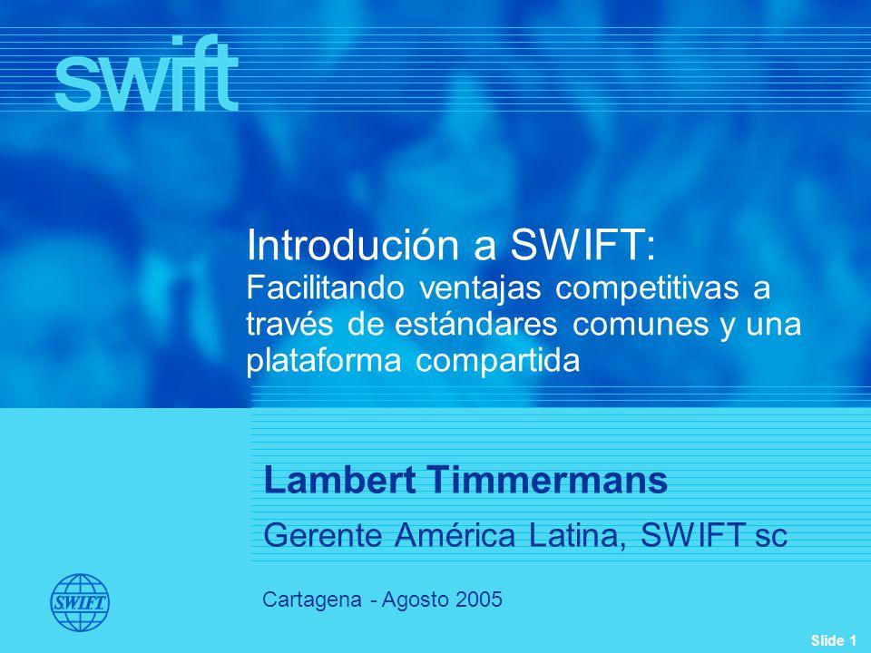 Slide 1 Cartagena - Agosto 2005 Introdución a SWIFT: Facilitando ventajas competitivas a través de estándares comunes y una plataforma compartida Lambert Timmermans Gerente América Latina, SWIFT sc
