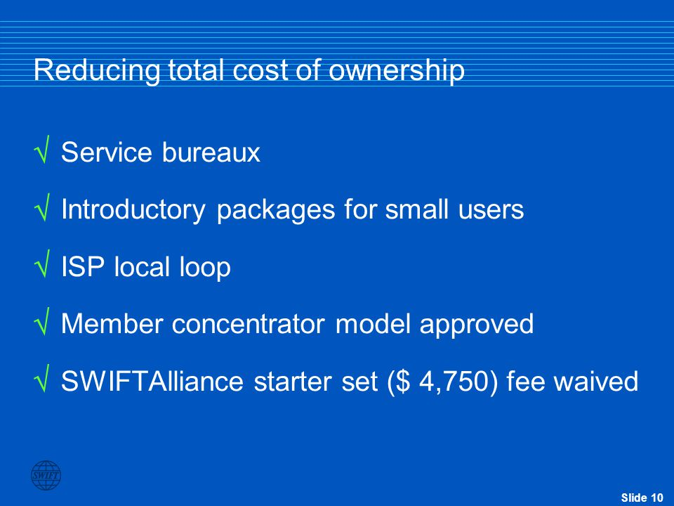 Slide 10 Reducing total cost of ownership Service bureaux Introductory packages for small users ISP local loop Member concentrator model approved SWIFTAlliance starter set ($ 4,750) fee waived     