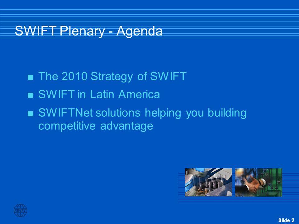 Slide 3 SWIFT Plenary - Agenda  The 2010 Strategy of SWIFT  SWIFT in Latin America  SWIFTNet solutions helping you building competitive advantage