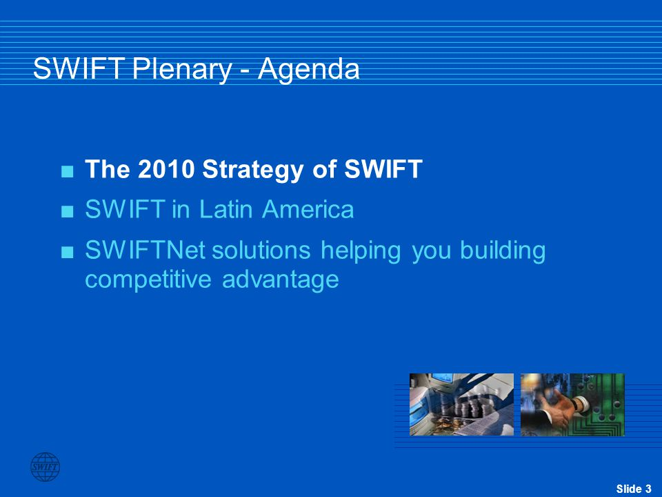 Slide 3 SWIFT Plenary - Agenda  The 2010 Strategy of SWIFT  SWIFT in Latin America  SWIFTNet solutions helping you building competitive advantage