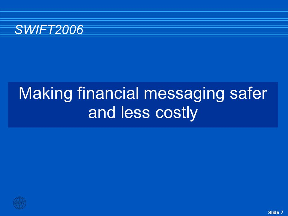 Slide 7 SWIFT2006 Making financial messaging safer and less costly