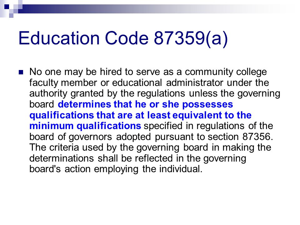 Education Code 87359(a) No one may be hired to serve as a community college faculty member or educational administrator under the authority granted by the regulations unless the governing board determines that he or she possesses qualifications that are at least equivalent to the minimum qualifications specified in regulations of the board of governors adopted pursuant to section 87356.