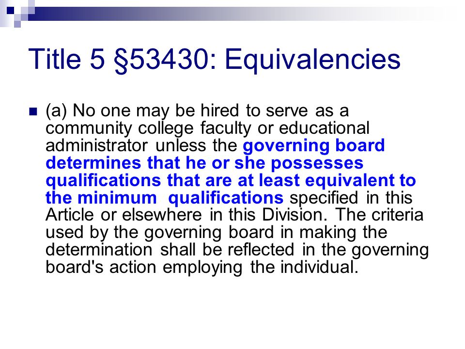 Title 5 §53430: Equivalencies (a) No one may be hired to serve as a community college faculty or educational administrator unless the governing board determines that he or she possesses qualifications that are at least equivalent to the minimum qualifications specified in this Article or elsewhere in this Division.