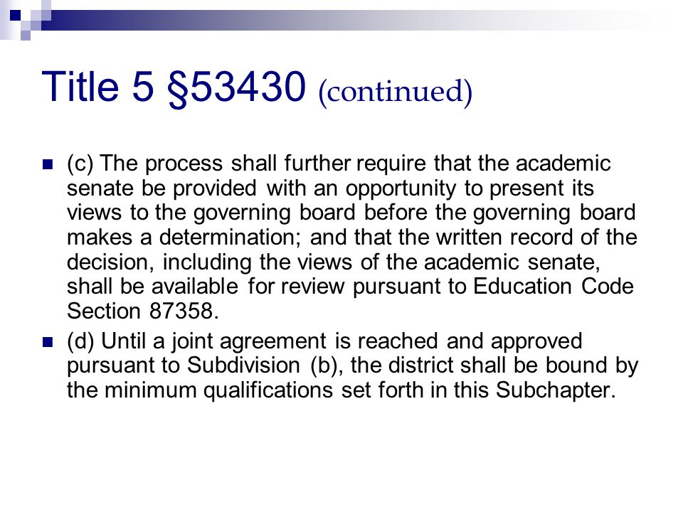 Title 5 §53430 (continued) (c) The process shall further require that the academic senate be provided with an opportunity to present its views to the governing board before the governing board makes a determination; and that the written record of the decision, including the views of the academic senate, shall be available for review pursuant to Education Code Section 87358.