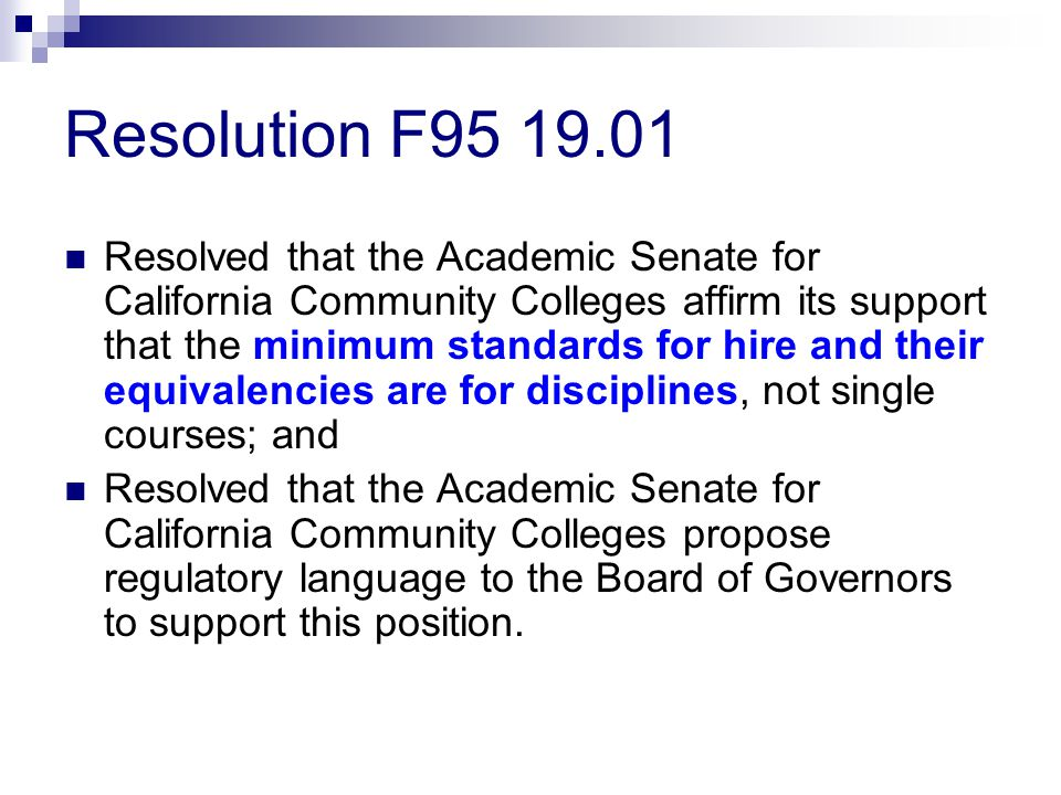 Resolution F95 19.01 Resolved that the Academic Senate for California Community Colleges affirm its support that the minimum standards for hire and their equivalencies are for disciplines, not single courses; and Resolved that the Academic Senate for California Community Colleges propose regulatory language to the Board of Governors to support this position.