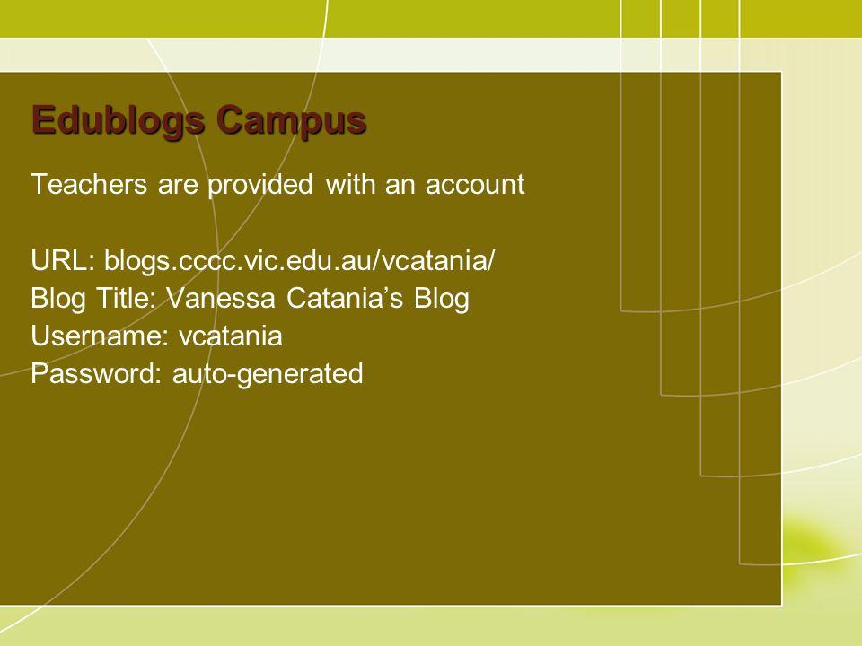 Edublogs Campus Teachers are provided with an account URL: blogs.cccc.vic.edu.au/vcatania/ Blog Title: Vanessa Catania's Blog Username: vcatania Password: auto-generated
