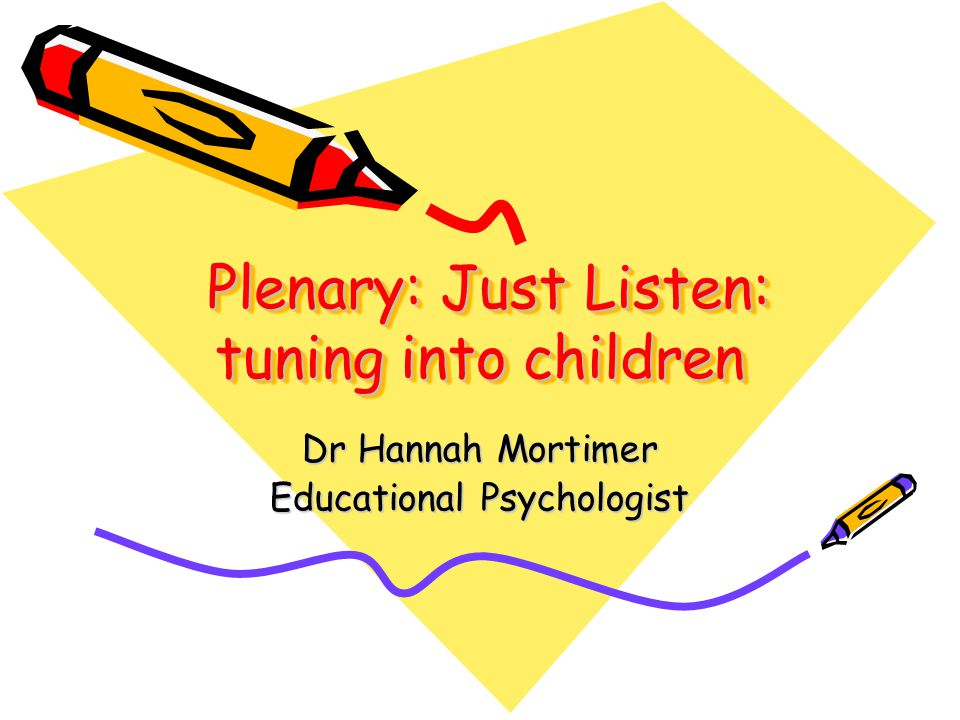 Plenary: Just Listen: tuning into children Plenary: Just Listen: tuning into children Dr Hannah Mortimer Educational Psychologist