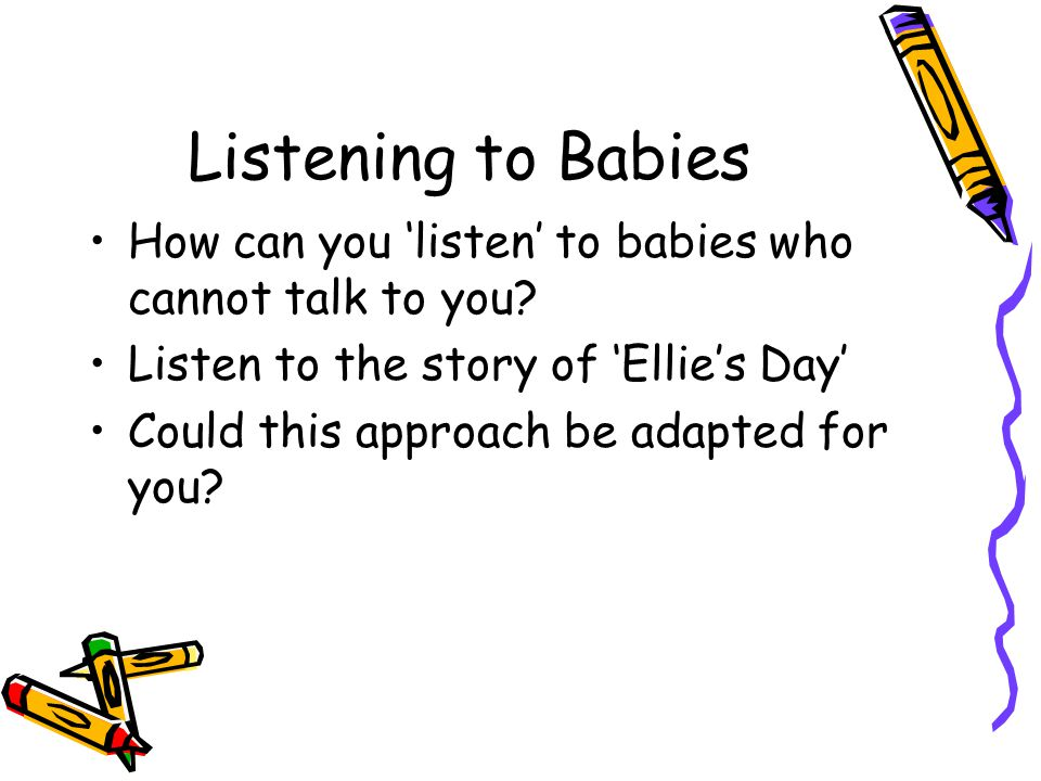 Listening to Babies How can you 'listen' to babies who cannot talk to you.