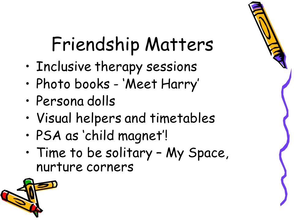 Friendship Matters Inclusive therapy sessions Photo books - 'Meet Harry' Persona dolls Visual helpers and timetables PSA as 'child magnet'.