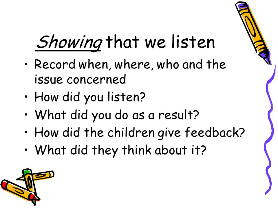 Showing that we listen Record when, where, who and the issue concerned How did you listen.