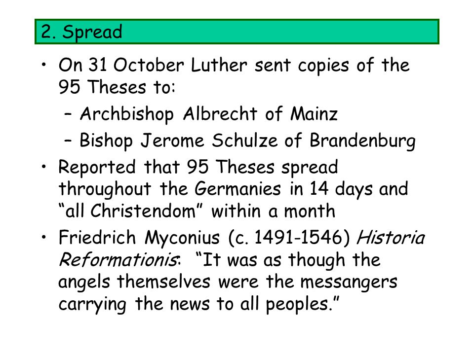 2. Spread On 31 October Luther sent copies of the 95 Theses to: –Archbishop Albrecht of Mainz –Bishop Jerome Schulze of Brandenburg Reported that 95 T