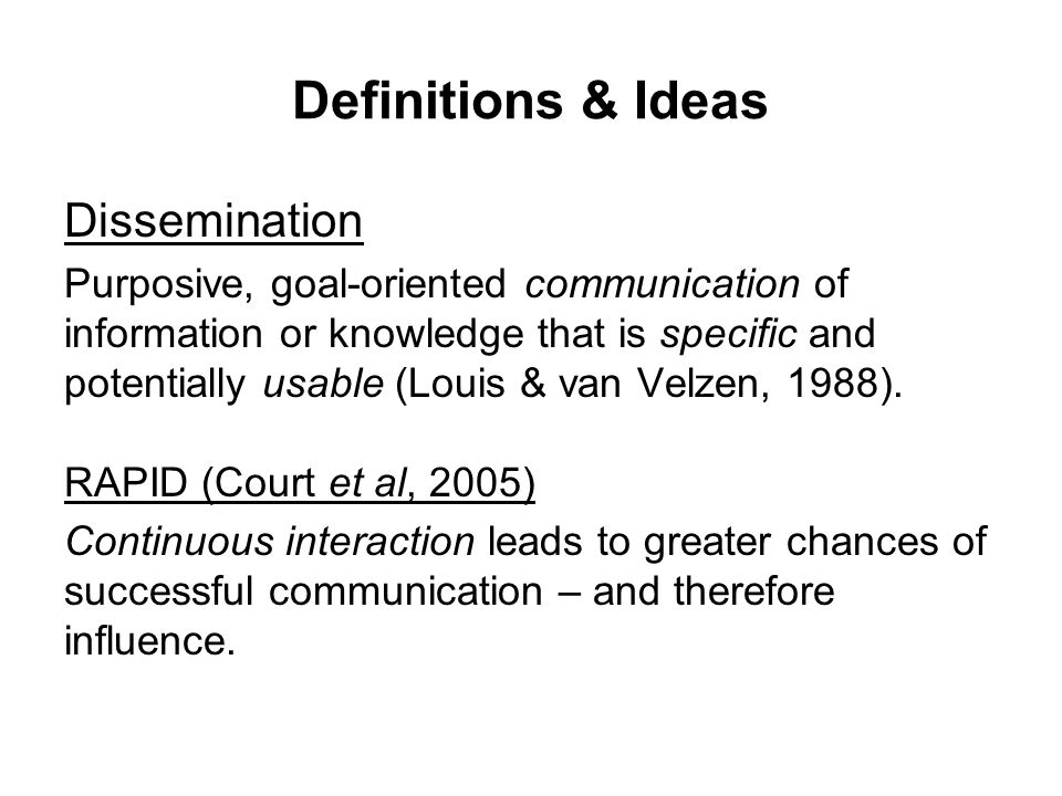 Definitions & Ideas Dissemination Purposive, goal-oriented communication of information or knowledge that is specific and potentially usable (Louis & van Velzen, 1988).