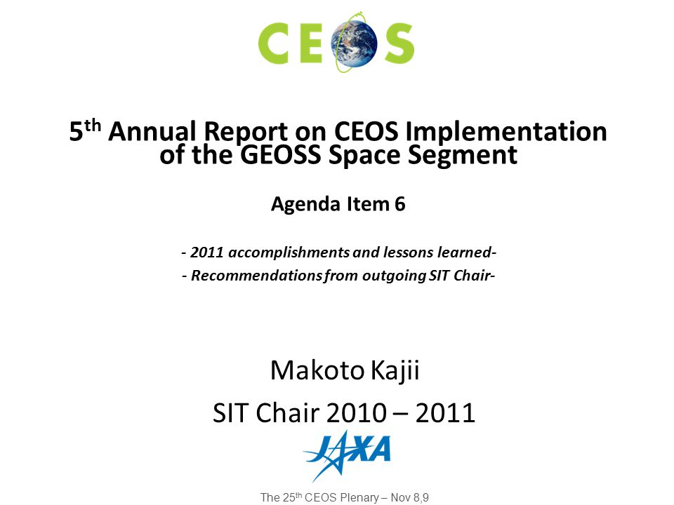 Makoto Kajii SIT Chair 2010 – 2011 5 th Annual Report on CEOS Implementation of the GEOSS Space Segment Agenda Item 6 - 2011 accomplishments and lessons learned- - Recommendations from outgoing SIT Chair- The 25 th CEOS Plenary – Nov 8,9