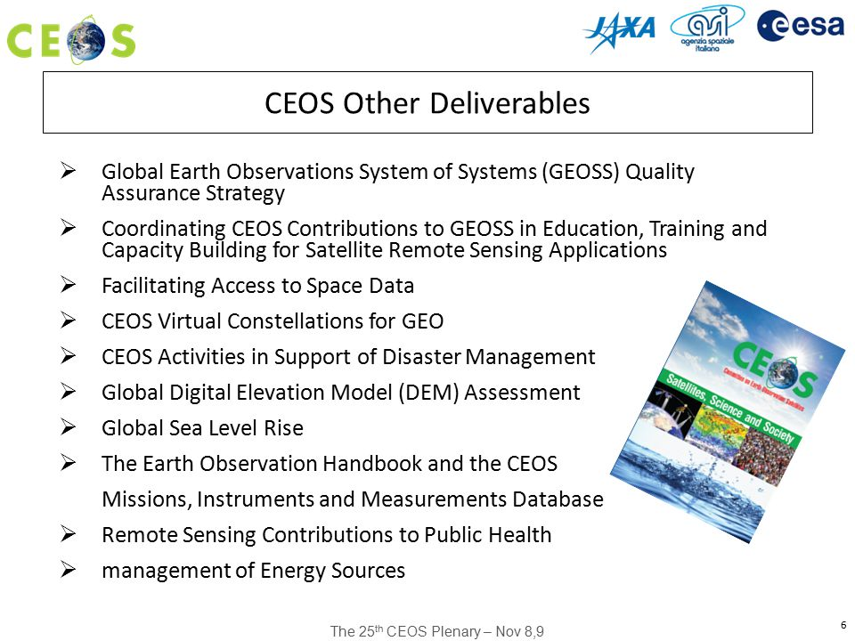 The 25 th CEOS Plenary – Nov 8,9 6 CEOS Other Deliverables  Global Earth Observations System of Systems (GEOSS) Quality Assurance Strategy  Coordinating CEOS Contributions to GEOSS in Education, Training and Capacity Building for Satellite Remote Sensing Applications  Facilitating Access to Space Data  CEOS Virtual Constellations for GEO  CEOS Activities in Support of Disaster Management  Global Digital Elevation Model (DEM) Assessment  Global Sea Level Rise  The Earth Observation Handbook and the CEOS Missions, Instruments and Measurements Database  Remote Sensing Contributions to Public Health  management of Energy Sources