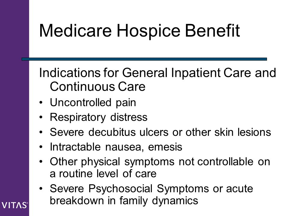 Medicare Hospice Benefit Indications for General Inpatient Care and Continuous Care Uncontrolled pain Respiratory distress Severe decubitus ulcers or