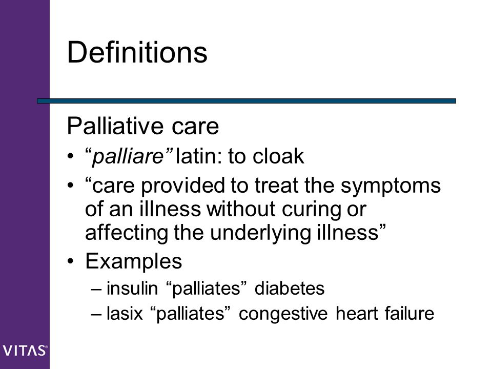 """Definitions Palliative care """"palliare"""" latin: to cloak """"care provided to treat the symptoms of an illness without curing or affecting the underlying i"""