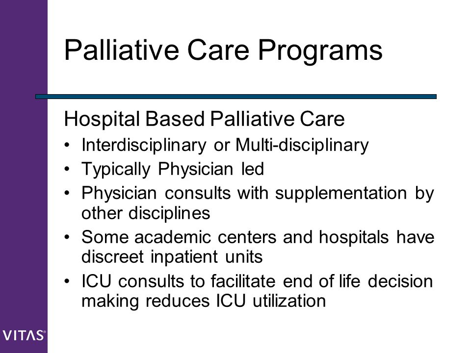 Palliative Care Programs Hospital Based Palliative Care Interdisciplinary or Multi-disciplinary Typically Physician led Physician consults with supple