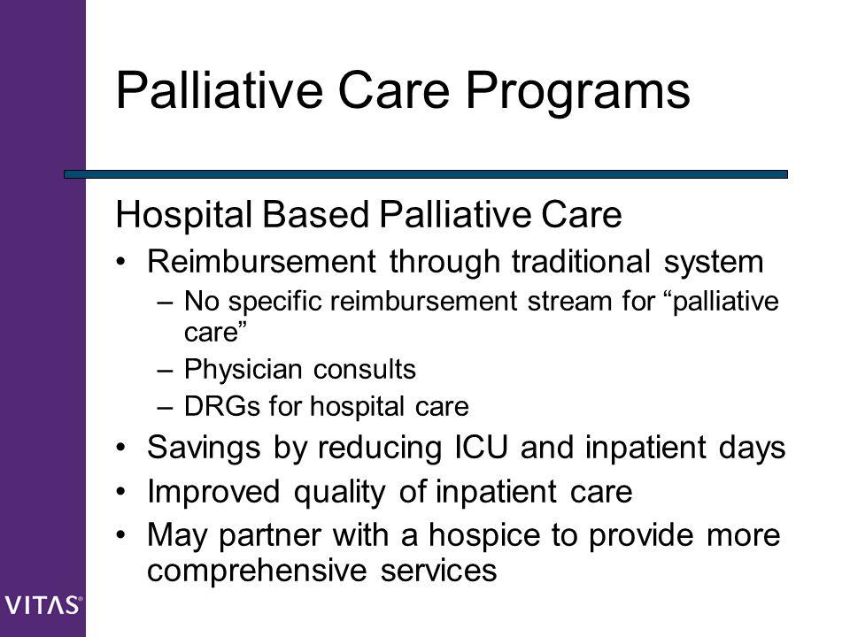 "Palliative Care Programs Hospital Based Palliative Care Reimbursement through traditional system –No specific reimbursement stream for ""palliative car"