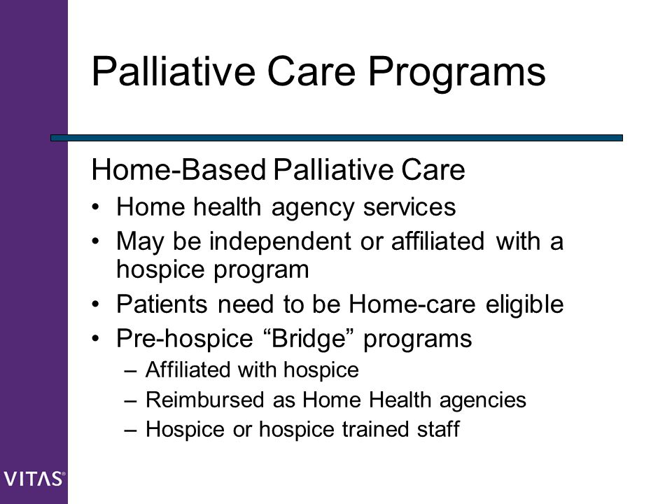 Palliative Care Programs Home-Based Palliative Care Home health agency services May be independent or affiliated with a hospice program Patients need