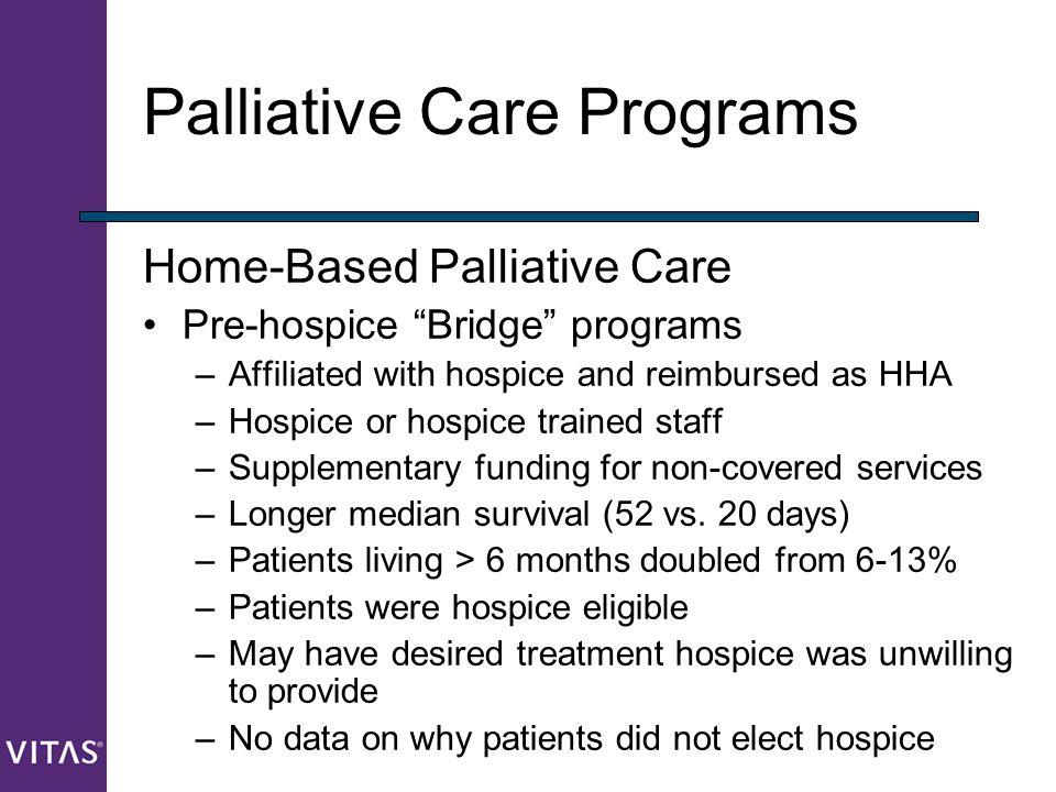 "Palliative Care Programs Home-Based Palliative Care Pre-hospice ""Bridge"" programs –Affiliated with hospice and reimbursed as HHA –Hospice or hospice t"